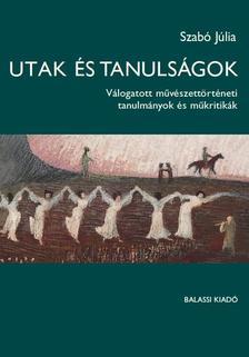 Szabó Júlia - Utak és tanulságok - Válogatott művészettörténeti tanulmányok