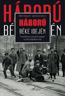 Robert Gerwarth-John Horne - Háború béke idején - Paramilitáris erőszak Európában az első világháború után