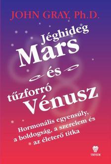 GRAY, JOHN PH.D. - Jéghideg Mars és tűzforró Vénusz.    Hormonális egyensúly, a boldogság, a szerelem és az életerő titka