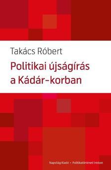Takács Róbert - Politikai újságírás a Kádár-korszakban