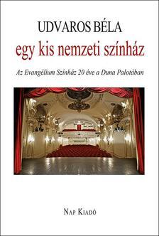 Udvaros B�la - Egy kis nemzeti sz�nh�z - Az Evang�lium Sz�nh�z h�sz �ve a Duna Palot�ban