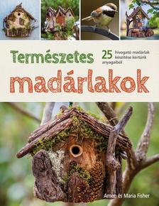 Amen és Maria Fisher - Természetes madárlakok. 25 hívogató madárlak készítése kertünk anyagaiból