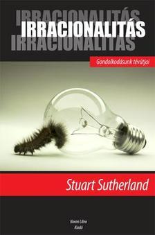 STUART SUTHERLAND - IRRACIONALITÁS - GONDOLKODÁSUNK TÉVÚTJAI