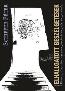 Schiffer Péter - ELHALLGATOTT BESZÉLGETÉSEKRendhagyó regény családról, barátságról, múltról, jelenről