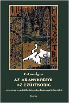 Dukkon Ágnes - Az Aranykortól az Ezüstkorig - Fejezetek az orosz kritika és irodalomtudomány történetéből