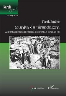 T�r�k Em�ke - Munka �s t�rsadalom - A munka jelent�sv�ltoz�sai a b�rmunk�n innen �s t�l