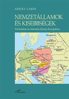 Arday Lajos - Nemzetállamok és kisebbségek - Történelem és identitás Közép-Európában