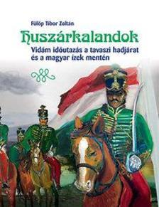 Fülöp Tibor Zoltán - Huszárkalandok - Vidám időutazás a tavaszi hadjárat és a magyar ízek mentén