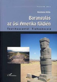 Romh�nyi Attila - BARANGOL�S AZ �SI AMERIKA F�LDJ�N - TEOTIHUACANT�L TIAHUANACOIG - VIL�GOK A