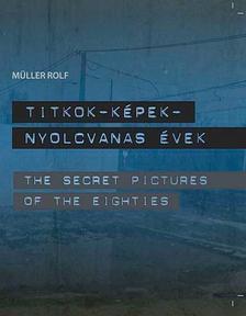 M�ller Rolf - Titkok-K�pek - Nyolcvanas �vek /The Secret Pictures of the Eighties