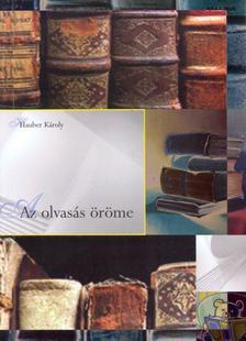 Hauber Károly - AZ OLVASÁS ÖRÖME - ÍRÁSOK AZ IRODALOMRÓL -