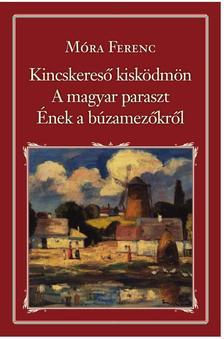 MÓRA FERENC - Kincskereső kisködmön - A magyar paraszt - Ének a búzamezőkről - Nemzeti Könyvtár