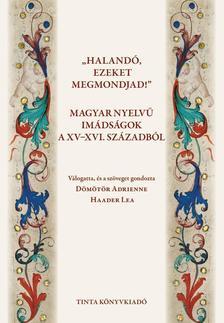 """Dömötör Adrienne, Haader Lea (szerk.) - """"Halandó, ezeket megmondjad!"""" Magyar nyelvű imádságok a XV-XVI. századból"""
