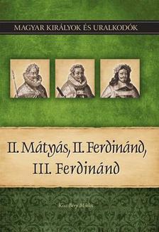 Kiss-B�ry Mikl�s - II. M�ty�s, II. Ferdin�nd, III. Ferdin�nd - Magyar Kir�lyok �s uralkod�k 16.