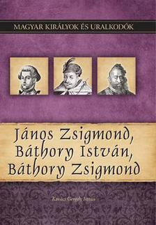 Kov�cs Gergely Istv�n - J�nos Zsigmond, B�thory Istv�n, B�thory Zsigmond - Magyar Kir�lyok �s uralkod�k 18.
