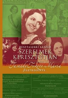 Pusztaszeri László - SZERELMEK KERESZTÚTJÁN - TASNÁDY FEKETE MÁRIA ÉLETREGÉNYE