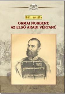 Süli Attila - ORMAI NORBERT, AZ ELSŐ ARADI VÉRTANÚ