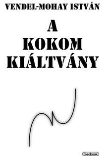 István Vendel-Mohay - A Kokom kiáltvány [eKönyv: epub, mobi]