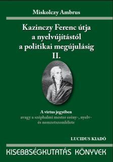 Miskolczy Ambrus - KAZINCZY FERENC ÚTJA A NYELVÚJÍTÁSTÓL A POLITIKAI MEGÚJ. II.