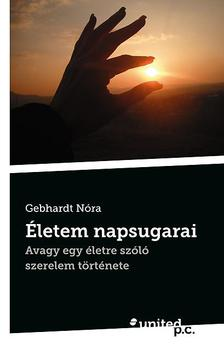 Gebhardt Nóra - Életem napsugarai - avagy egy életre szóló  szerelem története