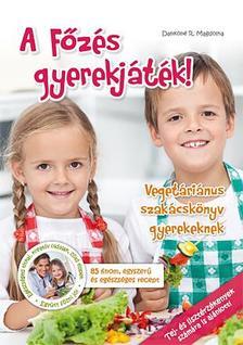 Dankóné R. Magdolna - A Főzés gyerekjáték! - Vegetáriánus szakácskönyv gyerekeknek