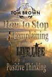 Brown Tom - How to Stop Complaining & Start Being Productive! (Positive Thinking Book): Self Esteem,  How to Be Happy,  Goal Setting,  Motivate Yourself,  Be Productive [eKönyv: epub,  mobi]