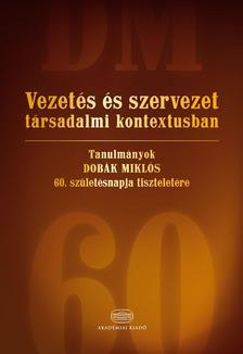 - Vezet�s �s szervezet t�rsadalmi kontextusbanTanulm�nyok Dob�k Mikl�s 60. sz�let�snapja tisztelet�re