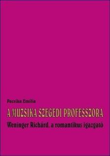 Pacsika Emília - A MUZSIKA SZEGEDI PROFESSZORA - WENINGER RICHÁRD, A ROMANTIKUS IGAZGATÓ