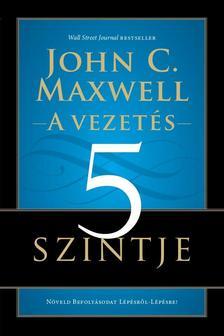 Maxwell, John C. - A vezetés 5 szintje