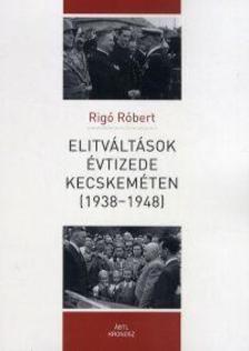 Rigó Róbert - Elitváltások évtizede Kecskeméten (1938-1948)