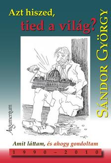 S�ndor Gy�rgy - AZT HISZED, TIED A VIL�G? - AMIT L�TTAM, �S AHOGY GONDOLTAM 1990-2010