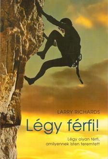 RICHARDS, LARRY - Légy férfi! - Légy olyan férfi, amilyennek Isten teremtett