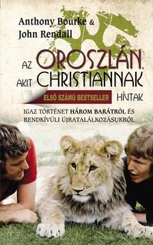 BOURKE, ANTHONY - RENDALL, JOHN - Az oroszlán, akit Christiannak hívtak #