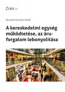 BRUSZTNÉ KUNVÁRI ENIKŐ - A KERESKEDELMI EGYSÉG MŰKÖDTETÉSE, AZ ÁRUFORGALOM LEBONYOLÍTÁSA