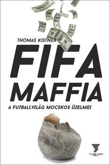 Thomas Kistner - FIFA MAFFIA - A futballvil�g mocskos �zelmei