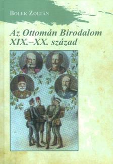 Bolek Zoltán - Az Ottomán Birodalom XIX-XX. század