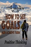 Brown Tom - How to Set Goals And Achieve Them (Positive Thinking Book) [eK�nyv: epub,  mobi]