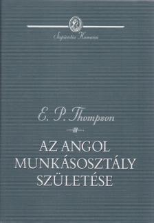THOMPSON,E.P. - AZ ANGOL MUNKÁSOSZTÁLY SZÜLETÉSE - SAPIENTIA HUMANA -