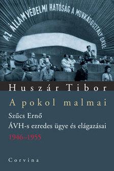Huszár Tibor - A POKOL MALMAI - SZŰCS ERNŐ ÁVH-S EZREDES ÜGYE ÉS ELÁGAZÁSAI #