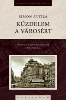 Simon Attila - K�zdelem a v�ros�rt - Pozsony �s a pozsonyi magyars�g 1938-1939-ben
