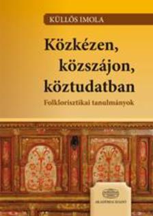 K�ll�s Imola - K�zk�zen, k�zsz�jon, k�ztudatban Folklorisztikai tanulm�nyok