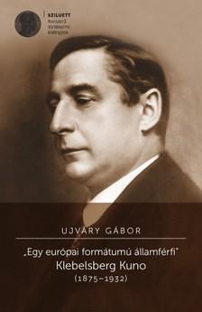 Ujv�ry G�bor - Egy eur�pai form�tum� �llamf�rfi. Klebelsberg Kuno (1875-1932) [eK�nyv: pdf, epub, mobi]