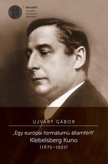 """Ujváry Gábor - """"Egy európai formátumú államférfi"""" - Klebelsberg Kuno (1875-1932)"""