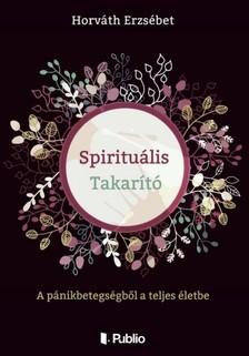 Erzsébet Horváth - Spirituális Takarító - A pánikbetegségből a teljes életbe [eKönyv: epub, mobi]