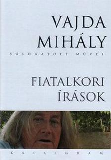 Vajda Mihály - FIATALKORI ÍRÁSOK - VAJDA MIHÁLY VÁLOGATOTT MŰVEI
