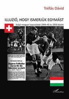 Tréfás Dávid - Illúzió, hogy ismerjük egymást - Svájci-magyar kapcsolatok 1944-45 és 1956 között