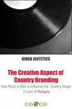 Jentetics Kinga - The Creative Aspect of Country Branding - How Music Is Able to Influence the Country Image in Case of Hungary [eK�nyv: epub,  mobi]