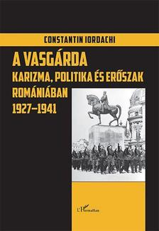 Constantin Iordachi - A fasiszta Vasgárda Romániában 1927-1941. Karizma, politika, erőszak