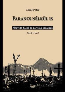 Csere P�ter - Parancs n�lk�l is - Honv�d� h�s�k �s m�rt�rok kr�nik�ja 1918-1923.