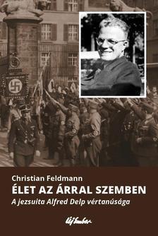 Christian Feldmann - �let az �rral szemben - A jezsuita Alfred Delp v�rtan�s�ga